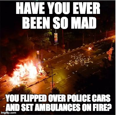 HAVE YOU EVER BEEN SO MAD YOU FLIPPED OVER POLICE CARS AND SET AMBULANCES ON FIRE? | image tagged in so mad | made w/ Imgflip meme maker