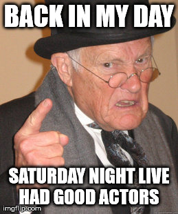 What old people think about the new Saturday night live | BACK IN MY DAY SATURDAY NIGHT LIVE HAD GOOD ACTORS | image tagged in memes,back in my day | made w/ Imgflip meme maker