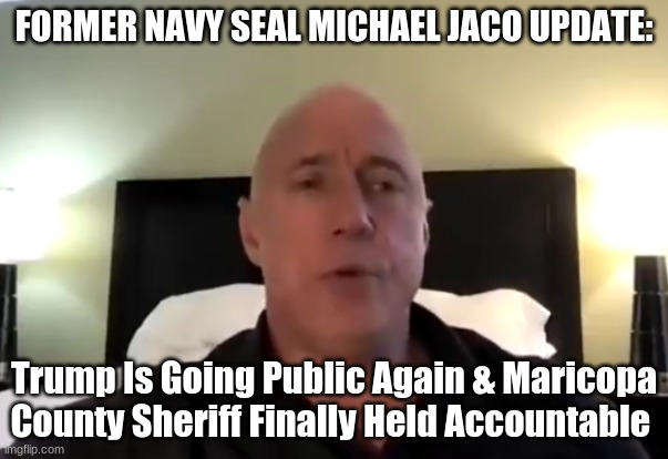 Former Navy Seal Michael Jaco Update: Trump Is Going Public Again & Maricopa County Sheriff Finally Held Accountable  (Video)
