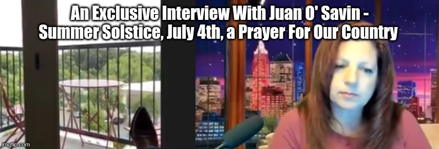 Exclusive Interview With Juan O' Savin - Summer Solstice, July 4th, a Prayer For Our Country   (Video)