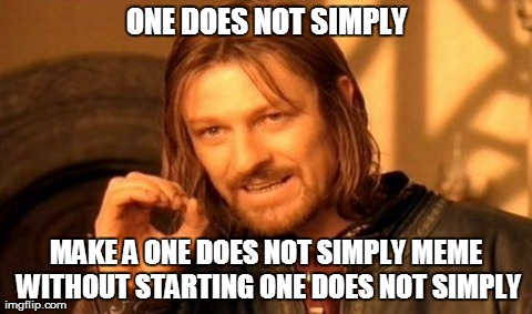One Does Not Simply | ONE DOES NOT SIMPLY MAKE A ONE DOES NOT SIMPLY MEME WITHOUT STARTING ONE DOES NOT SIMPLY | image tagged in memes,one does not simply | made w/ Imgflip meme maker