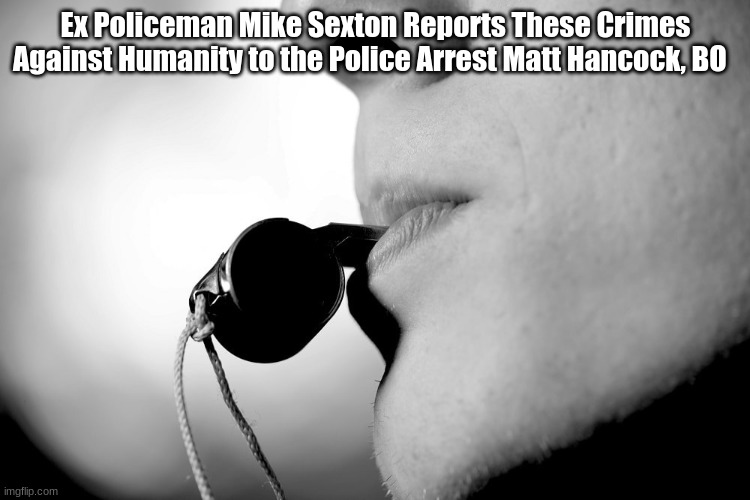 Ex-Policeman Mike Sexton Reports These Crimes Against Humanity to the Police Arrest Matt Hancock, BO  (Must See Video)