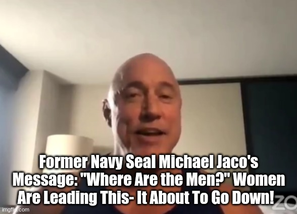 """Former Navy Seal Michael Jaco's Message: """"Where Are the Men?"""" Women Are Leading This- It's About To Go Down! (Video)"""