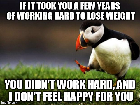Unpopular Opinion Puffin Meme | IF IT TOOK YOU A FEW YEARS OF WORKING HARD TO LOSE WEIGHT YOU DIDN'T WORK HARD, AND I DON'T FEEL HAPPY FOR YOU | image tagged in memes,unpopular opinion puffin,AdviceAnimals | made w/ Imgflip meme maker