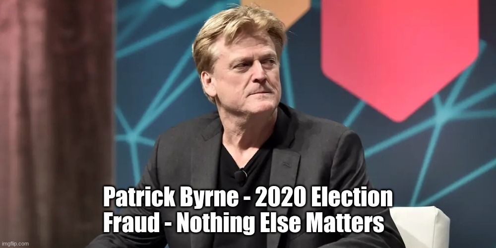 Exclusive Patrick Byrne Interview - 2020 Election Fraud - Nothing Else Matters (Video)