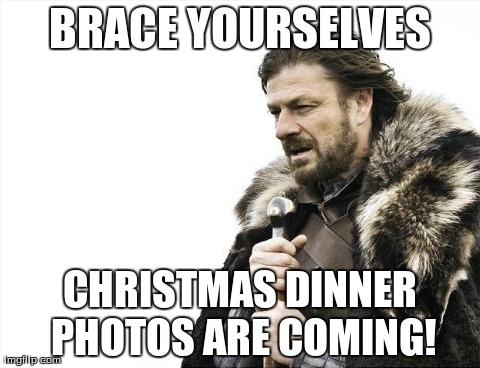 Brace Yourselves X is Coming Meme | BRACE YOURSELVES CHRISTMAS DINNER PHOTOS ARE COMING! | image tagged in memes,brace yourselves x is coming | made w/ Imgflip meme maker
