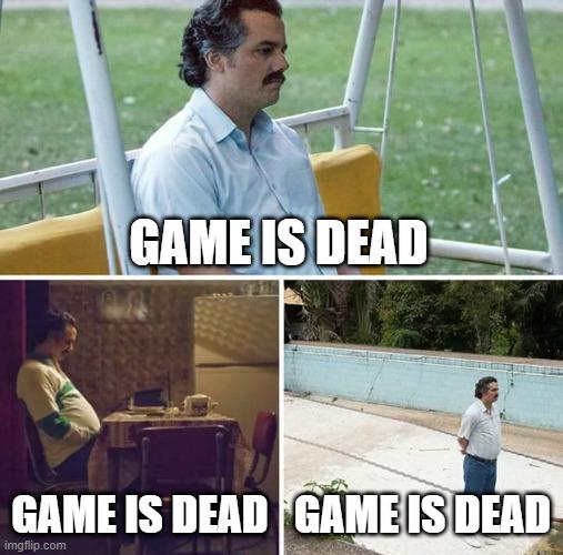 Sad Pablo Escobar Meme   GAME IS DEAD GAME IS DEAD GAME IS DEAD  image tagged in memessad pablo escobar  made w Imgflip meme maker