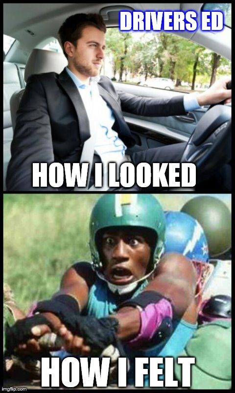 Drivers Education | HOW I LOOKED HOW I FELT DRIVERS ED | image tagged in school | made w/ Imgflip meme maker