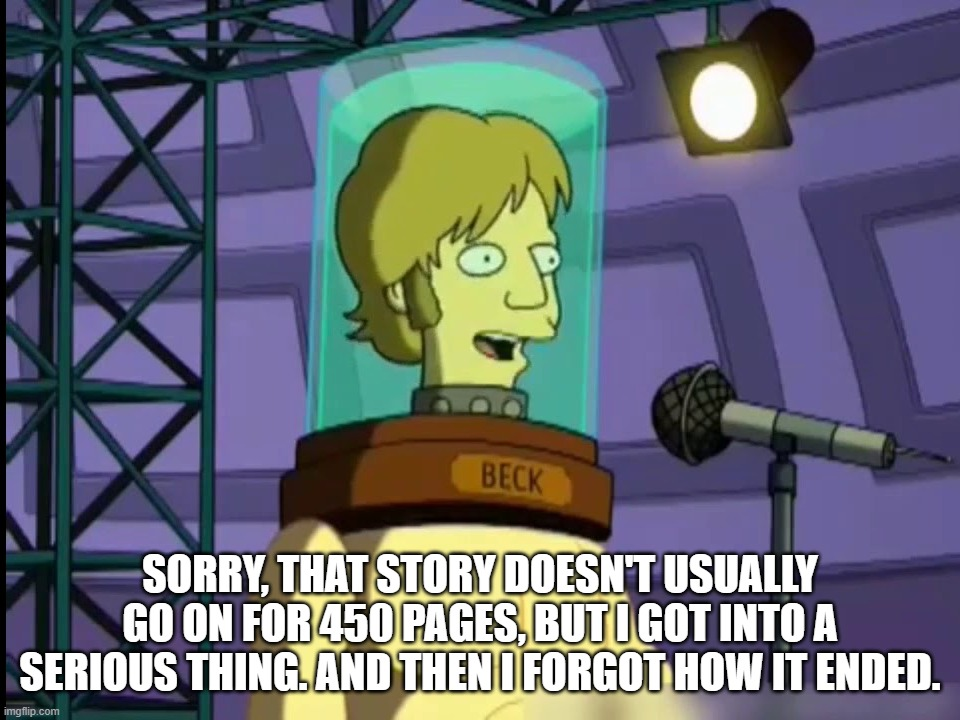SORRY, THAT STORY DOESN'T USUALLY GO ON FOR 450 PAGES, BUT I GOT INTO A SERIOUS THING. AND THEN I FORGOT HOW IT ENDED. | image tagged in beck on futurama | made w/ Imgflip meme maker