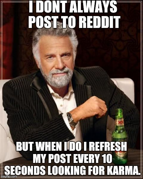 The Most Interesting Man In The World Meme | I DONT ALWAYS POST TO REDDIT BUT WHEN I DO I REFRESH MY POST EVERY 10 SECONDS LOOKING FOR KARMA. | image tagged in memes,the most interesting man in the world,AdviceAnimals | made w/ Imgflip meme maker