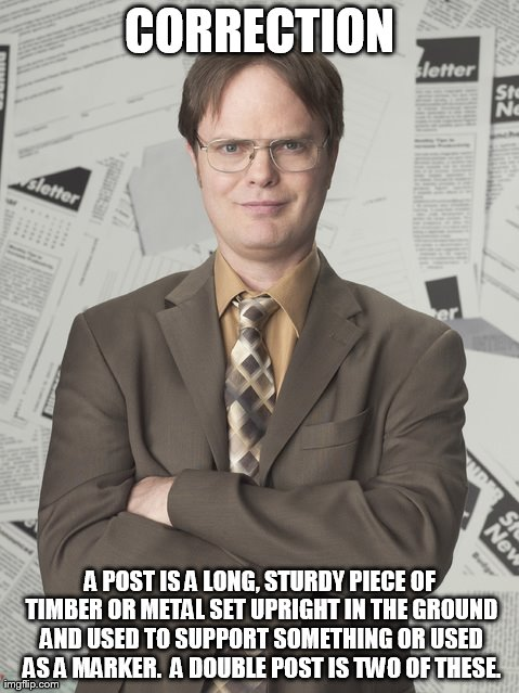 Dwight Schrute 2 | CORRECTION A POST IS A LONG, STURDY PIECE OF TIMBER OR METAL SET UPRIGHT IN THE GROUND AND USED TO SUPPORT SOMETHING OR USED AS A MARKER.  A | image tagged in memes,dwight schrute 2 | made w/ Imgflip meme maker