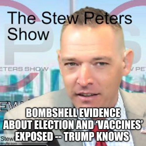 Stew Peters: Bombshell Evidence About Election and 'Vaccines' Exposed -- Trump Knows  (Video)