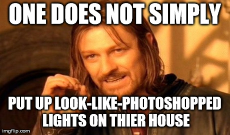ONE DOES NOT SIMPLY PUT UP LOOK-LIKE-PHOTOSHOPPED LIGHTS ON THIER HOUSE | image tagged in memes,one does not simply | made w/ Imgflip meme maker