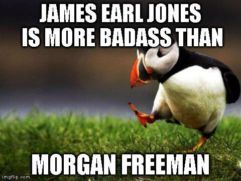 Unpopular Opinion Puffin Meme | JAMES EARL JONES IS MORE BADASS THAN MORGAN FREEMAN | image tagged in memes,unpopular opinion puffin,AdviceAnimals | made w/ Imgflip meme maker