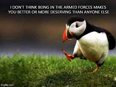 Unpopular Opinion Puffin Meme | I DON'T THINK BEING IN THE ARMED FORCES MAKES YOU BETTER OR MORE DESERVING THAN ANYONE ELSE | image tagged in memes,unpopular opinion puffin,AdviceAnimals | made w/ Imgflip meme maker