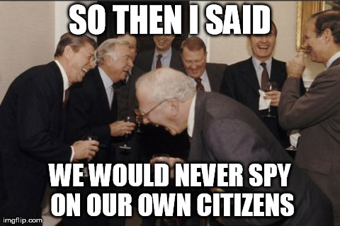 Laughing Men In Suits Meme | SO THEN I SAID WE WOULD NEVER SPY ON OUR OWN CITIZENS | image tagged in memes,laughing men in suits | made w/ Imgflip meme maker