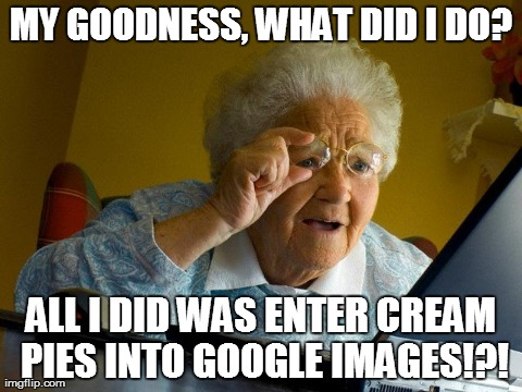 Grandma Finds The Internet Meme | MY GOODNESS, WHAT DID I DO? ALL I DID WAS ENTER CREAM PIES INTO GOOGLE IMAGES!?! | image tagged in memes,grandma finds the internet | made w/ Imgflip meme maker