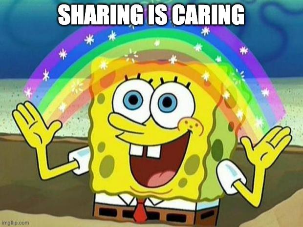 spongebob rainbow |  SHARING IS CARING | image tagged in spongebob rainbow | made w/ Imgflip meme maker