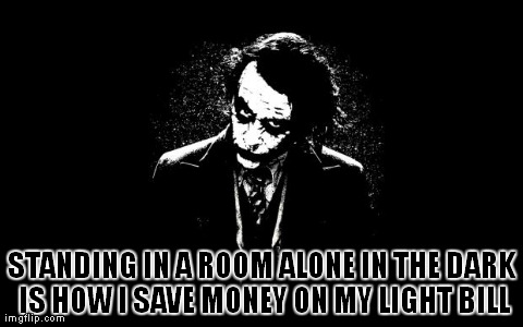 STANDING IN A ROOM ALONE IN THE DARK IS HOW I SAVE MONEY ON MY LIGHT BILL | image tagged in joker | made w/ Imgflip meme maker