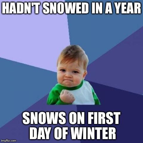Success Kid Meme | HADN'T SNOWED IN A YEAR SNOWS ON FIRST DAY OF WINTER | image tagged in memes,success kid,AdviceAnimals | made w/ Imgflip meme maker