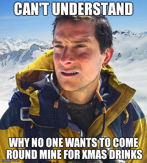 Bear Grylls | CAN'T UNDERSTAND WHY NO ONE WANTS TO COME ROUND MINE FOR XMAS DRINKS | image tagged in memes,bear grylls | made w/ Imgflip meme maker