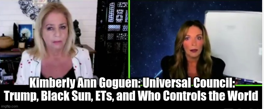 Kimberly Ann Goguen: Universal Council: Trump, Black Sun, ETs, and Who Controls the World  (Must See Video)