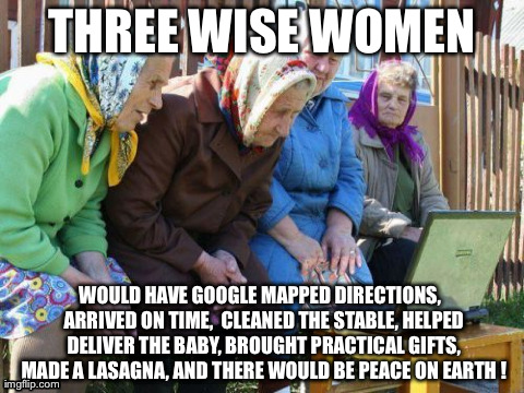 Babushkas On Facebook | THREE WISE WOMEN WOULD HAVE GOOGLE MAPPED DIRECTIONS,  ARRIVED ON TIME,  CLEANED THE STABLE, HELPED DELIVER THE BABY, BROUGHT PRACTICAL GIFT | image tagged in memes,babushkas on facebook | made w/ Imgflip meme maker