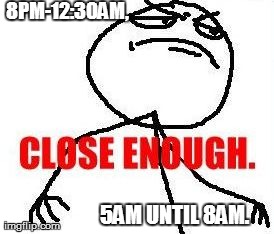 Close Enough | 8PM-12:30AM, 5AM UNTIL 8AM. | image tagged in memes,close enough,AdviceAnimals | made w/ Imgflip meme maker