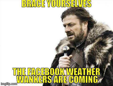 Brace Yourselves X is Coming | BRACE YOURSELVES THE FACEBOOK WEATHER WANKERS ARE COMING | image tagged in memes,brace yourselves x is coming | made w/ Imgflip meme maker