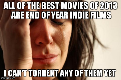 First World Problems Meme | ALL OF THE BEST MOVIES OF 2013 ARE END OF YEAR INDIE FILMS I CAN'T TORRENT ANY OF THEM YET | image tagged in memes,first world problems,AdviceAnimals | made w/ Imgflip meme maker
