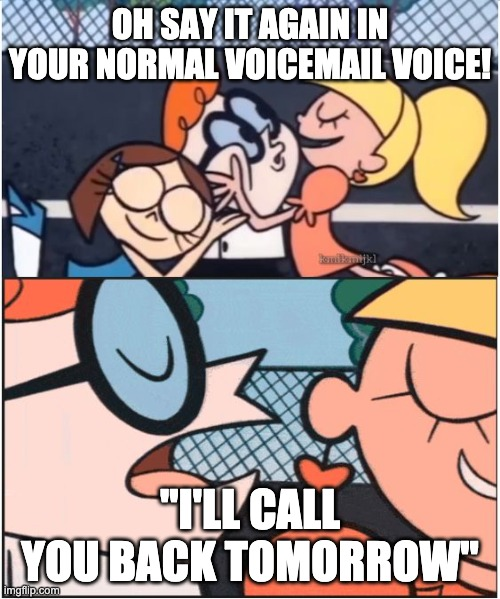 """Dexters Lab   OH SAY IT AGAIN IN YOUR NORMAL VOICEMAIL VOICE! """"I'LL CALL YOU BACK TOMORROW""""   image tagged in dexters lab   made w/ Imgflip meme maker"""