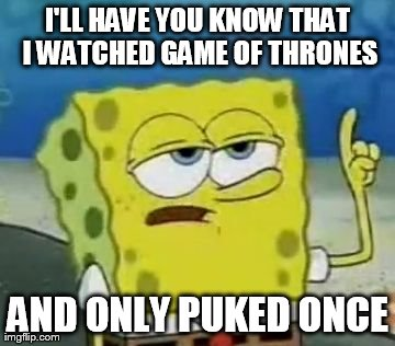 I'll Have You Know Spongebob | I'LL HAVE YOU KNOW THAT I WATCHED GAME OF THRONES AND ONLY PUKED ONCE | image tagged in memes,ill have you know spongebob | made w/ Imgflip meme maker