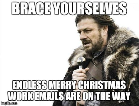 My inbox is flooded from all the higher ups who are at home on their couch wishing a happy holiday. Followed by the reply all sa | BRACE YOURSELVES ENDLESS MERRY CHRISTMAS WORK EMAILS ARE ON THE WAY | image tagged in memes,brace yourselves x is coming | made w/ Imgflip meme maker
