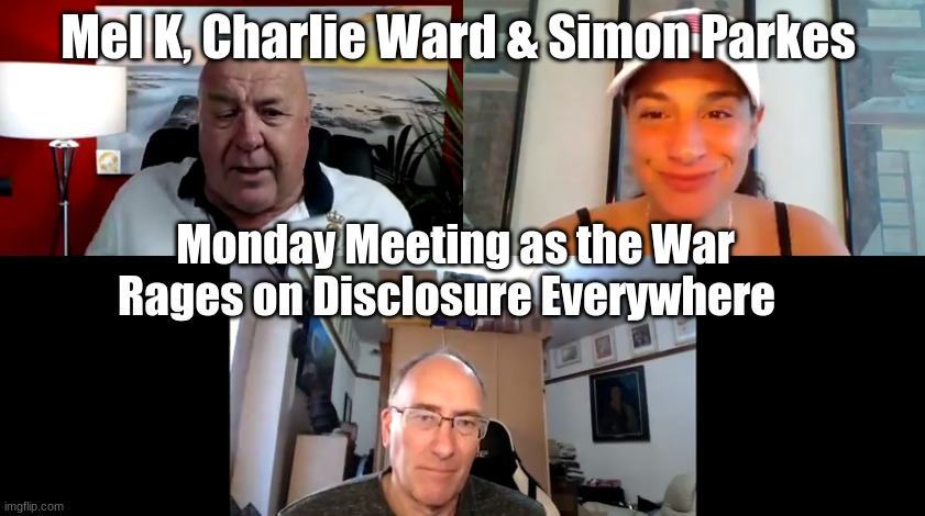 Mel K, Charlie Ward & Simon Parkes Monday Meeting as the War Rages on Disclosure Everywhere  (Video)