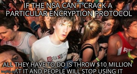 Sudden Clarity Clarence Meme | IF THE NSA CAN'T CRACK A PARTICULAR ENCRYPTION PROTOCOL ALL THEY HAVE TO DO IS THROW $10 MILLION AT IT AND PEOPLE WILL STOP USING IT | image tagged in memes,sudden clarity clarence,AdviceAnimals | made w/ Imgflip meme maker