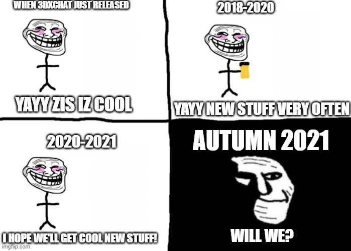 Troll face pill time |  WHEN 3DXCHAT JUST RELEASED; 2018-2020; YAYY NEW STUFF VERY OFTEN; YAYY ZIS IZ COOL; AUTUMN 2021; 2020-2021; WILL WE? I HOPE WE'LL GET COOL NEW STUFF! | image tagged in troll face pill time | made w/ Imgflip meme maker