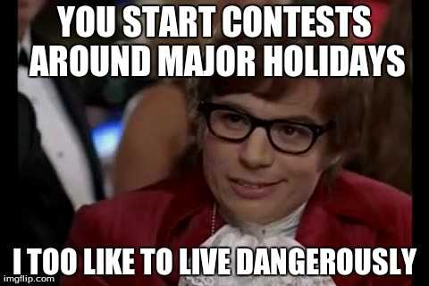I Too Like To Live Dangerously Meme | YOU START CONTESTS AROUND MAJOR HOLIDAYS I TOO LIKE TO LIVE DANGEROUSLY | image tagged in memes,i too like to live dangerously | made w/ Imgflip meme maker
