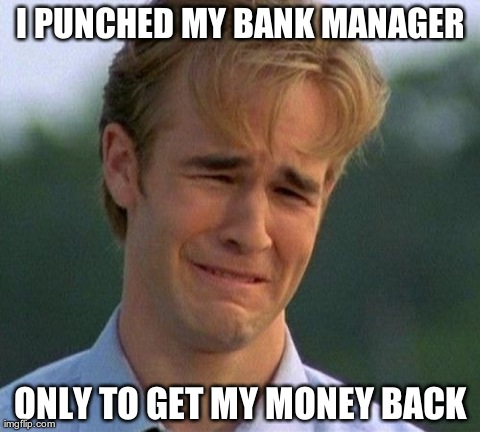 1990s First World Problems Meme | I PUNCHED MY BANK MANAGER ONLY TO GET MY MONEY BACK | image tagged in memes,1990s first world problems | made w/ Imgflip meme maker