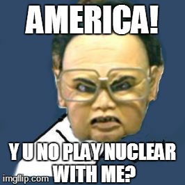 Kim Jong Il Y U No | AMERICA! Y U NO PLAY NUCLEAR WITH ME? | image tagged in memes,kim jong il y u no | made w/ Imgflip meme maker