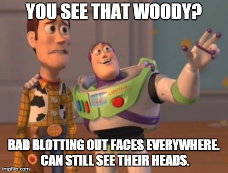 *meme comment* | YOU SEE THAT WOODY? BAD BLOTTING OUT FACES EVERYWHERE. CAN STILL SEE THEIR HEADS. | image tagged in memes,x x everywhere | made w/ Imgflip meme maker