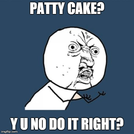 *meme comment* | PATTY CAKE? Y U NO DO IT RIGHT? | image tagged in memes,y u no | made w/ Imgflip meme maker