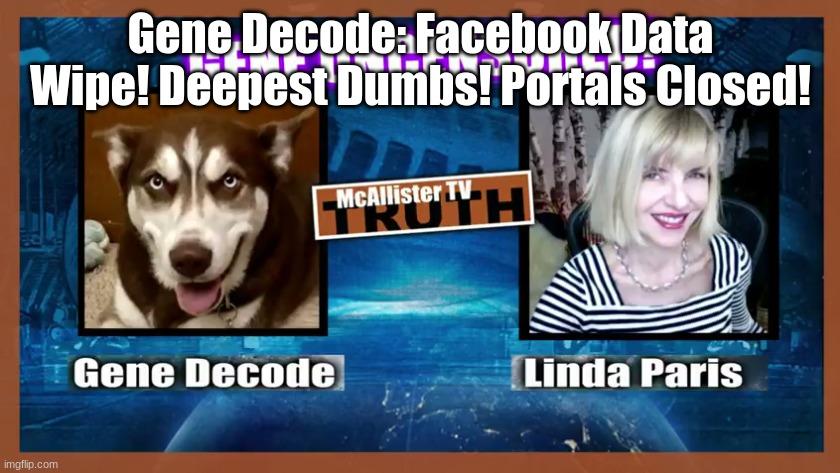 Gene Decode: Facebook Data Wipe! Deepest Dumbs! Portals Closed!   (Video)