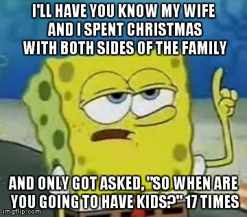 "I'll Have You Know Spongebob | I'LL HAVE YOU KNOW MY WIFE AND I SPENT CHRISTMAS WITH BOTH SIDES OF THE FAMILY AND ONLY GOT ASKED, ""SO WHEN ARE YOU GOING TO HAVE KIDS?"" 17  