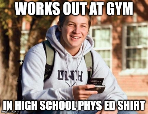 freshman gym | WORKS OUT AT GYM IN HIGH SCHOOL PHYS ED SHIRT | image tagged in memes,college freshman | made w/ Imgflip meme maker