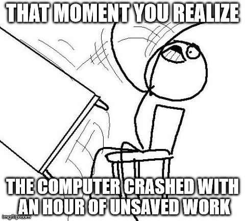 THAT MOMENT YOU REALIZE THE COMPUTER CRASHED WITH AN HOUR OF UNSAVED WORK | image tagged in memes,table flip | made w/ Imgflip meme maker