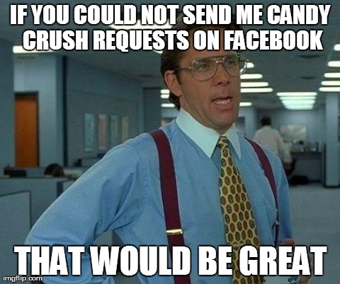 Candy Crush=Boredom | IF YOU COULD NOT SEND ME CANDY CRUSH REQUESTS ON FACEBOOK THAT WOULD BE GREAT | image tagged in memes,that would be great | made w/ Imgflip meme maker