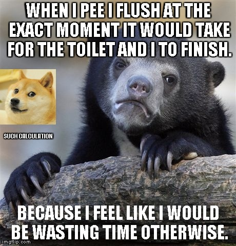 Confession Bear Meme | WHEN I PEE I FLUSH AT THE EXACT MOMENT IT WOULD TAKE FOR THE TOILET AND I TO FINISH. BECAUSE I FEEL LIKE I WOULD BE WASTING TIME OTHERWISE.  | image tagged in memes,confession bear | made w/ Imgflip meme maker