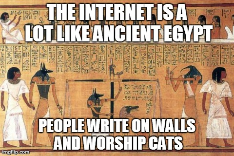 THE INTERNET IS A LOT LIKE ANCIENT EGYPT PEOPLE WRITE ON WALLS AND WORSHIP CATS | image tagged in funny,internet | made w/ Imgflip meme maker