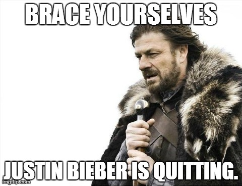 Brace Yourselves X is Coming | BRACE YOURSELVES JUSTIN BIEBER IS QUITTING. | image tagged in memes,brace yourselves x is coming | made w/ Imgflip meme maker
