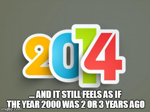 2014's true story | ... AND IT STILL FEELS AS IF THE YEAR 2000 WAS 2 OR 3 YEARS AGO | image tagged in 2014,memes,funny,true story | made w/ Imgflip meme maker